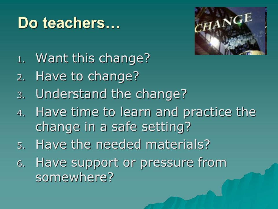 Do teachers… Want this change Have to change Understand the change