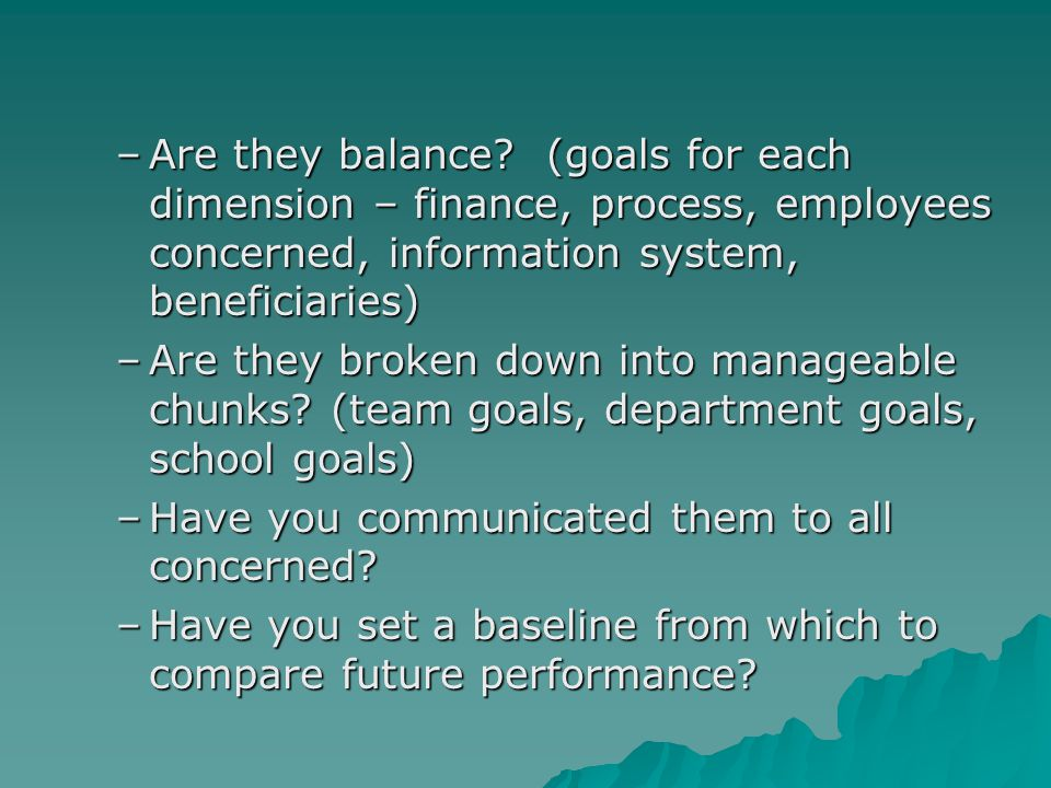 Are they balance (goals for each dimension – finance, process, employees concerned, information system, beneficiaries)