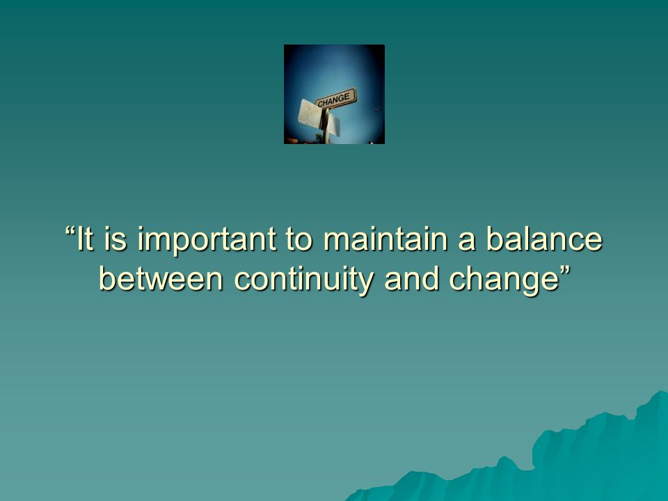 It is important to maintain a balance between continuity and change