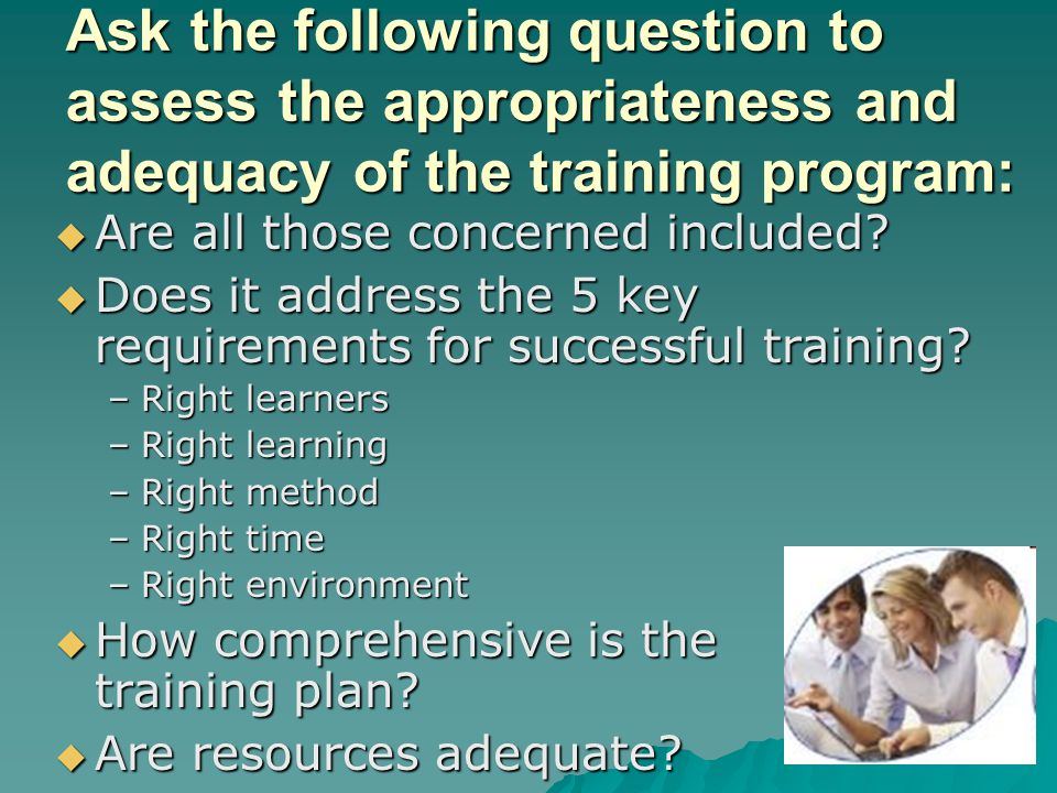 Ask the following question to assess the appropriateness and adequacy of the training program: