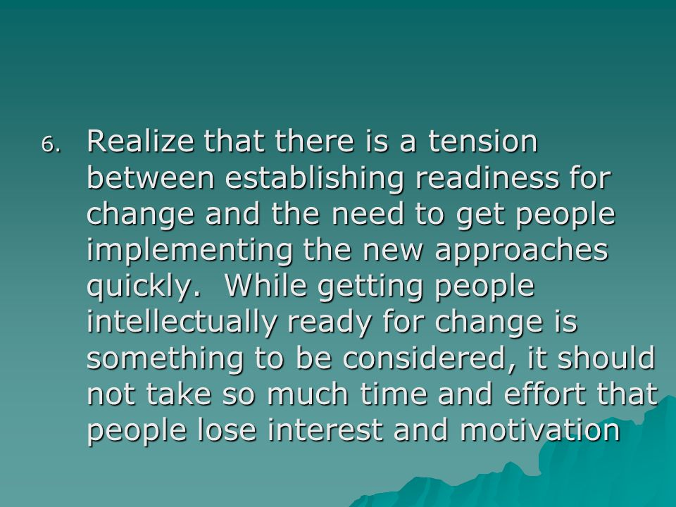 Realize that there is a tension between establishing readiness for change and the need to get people implementing the new approaches quickly.