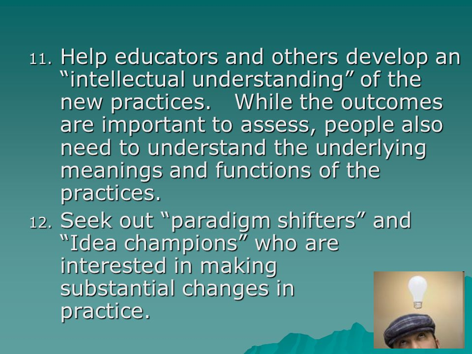 Help educators and others develop an intellectual understanding of the new practices. While the outcomes are important to assess, people also need to understand the underlying meanings and functions of the practices.