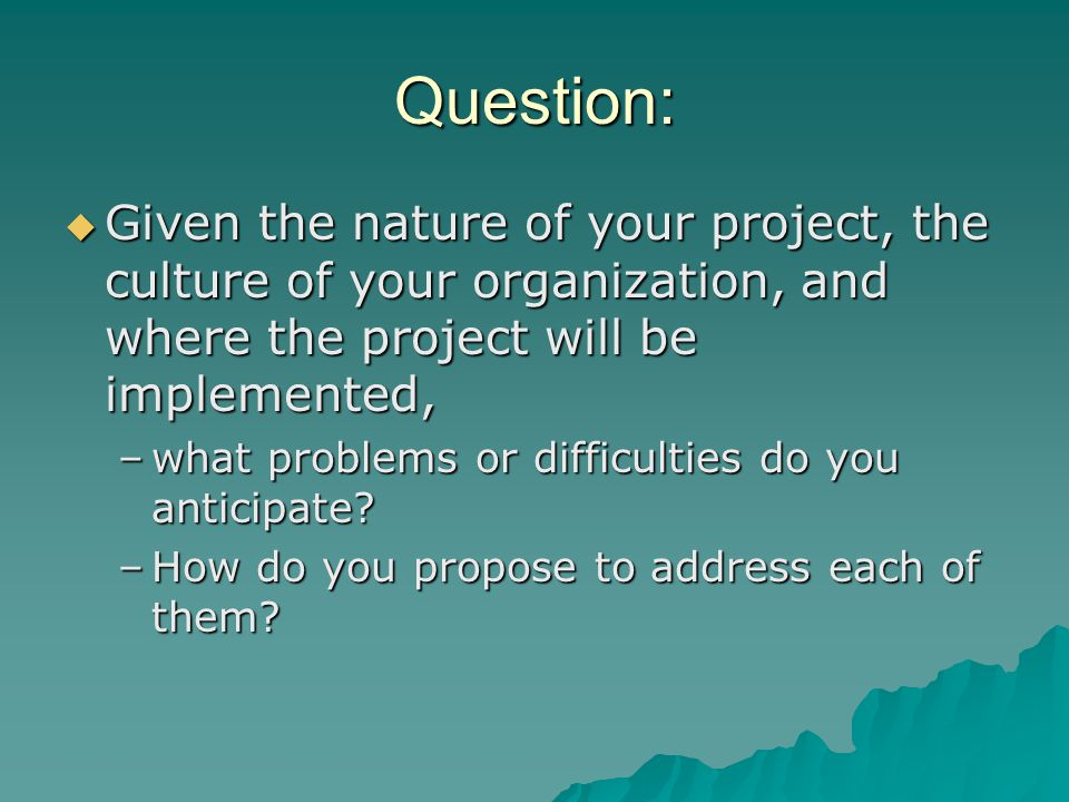 Question: Given the nature of your project, the culture of your organization, and where the project will be implemented,