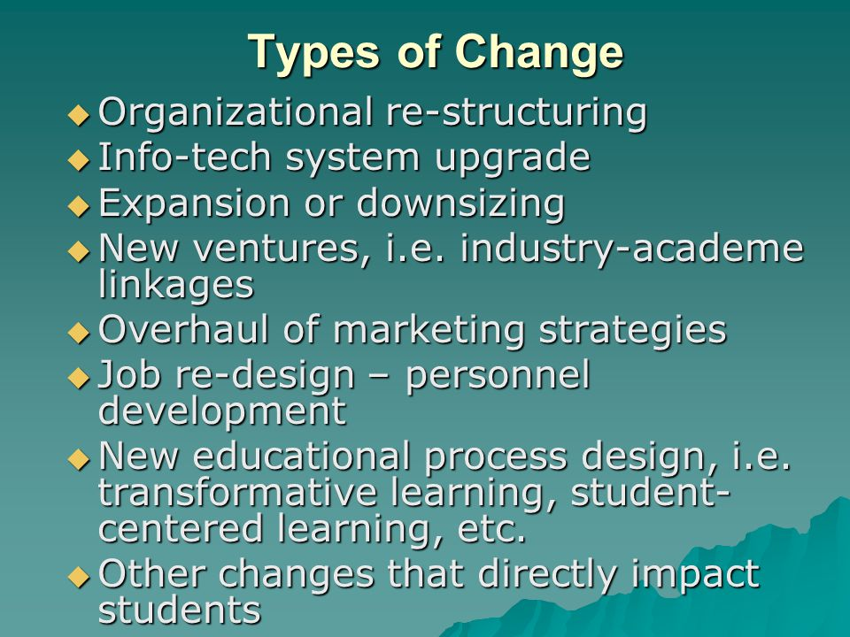 Types of Change Organizational re-structuring Info-tech system upgrade