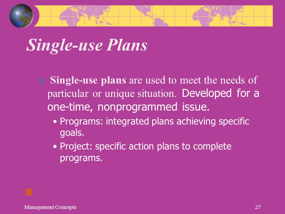Single-use Plans Single-use plans are used to meet the needs of particular or unique situation. Developed for a one-time, nonprogrammed issue.