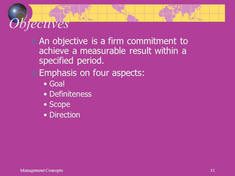 Objectives An objective is a firm commitment to achieve a measurable result within a specified period.