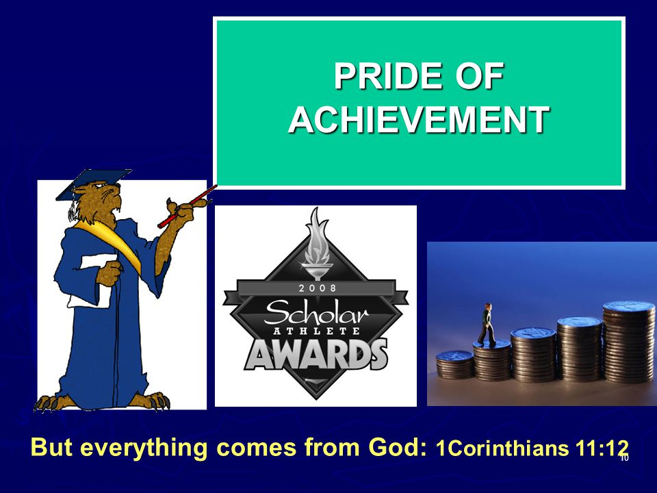 PRIDE OF ACHIEVEMENT But everything comes from God: 1Corinthians 11:12