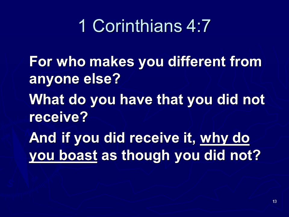 1 Corinthians 4:7 For who makes you different from anyone else