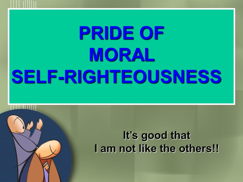 PRIDE OF MORAL SELF-RIGHTEOUSNESS It's good that