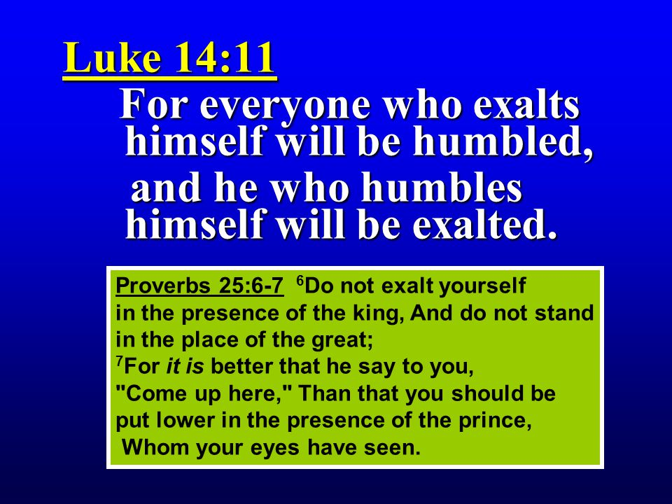 For everyone who exalts himself will be humbled,