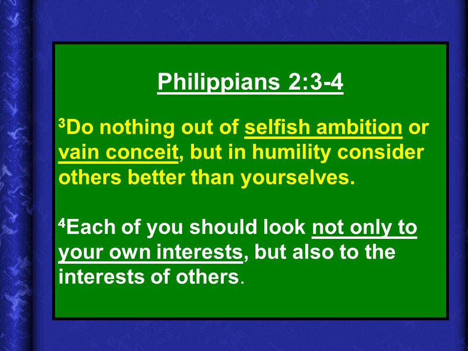 Philippians 2:3-4 3Do nothing out of selfish ambition or vain conceit, but in humility consider others better than yourselves.