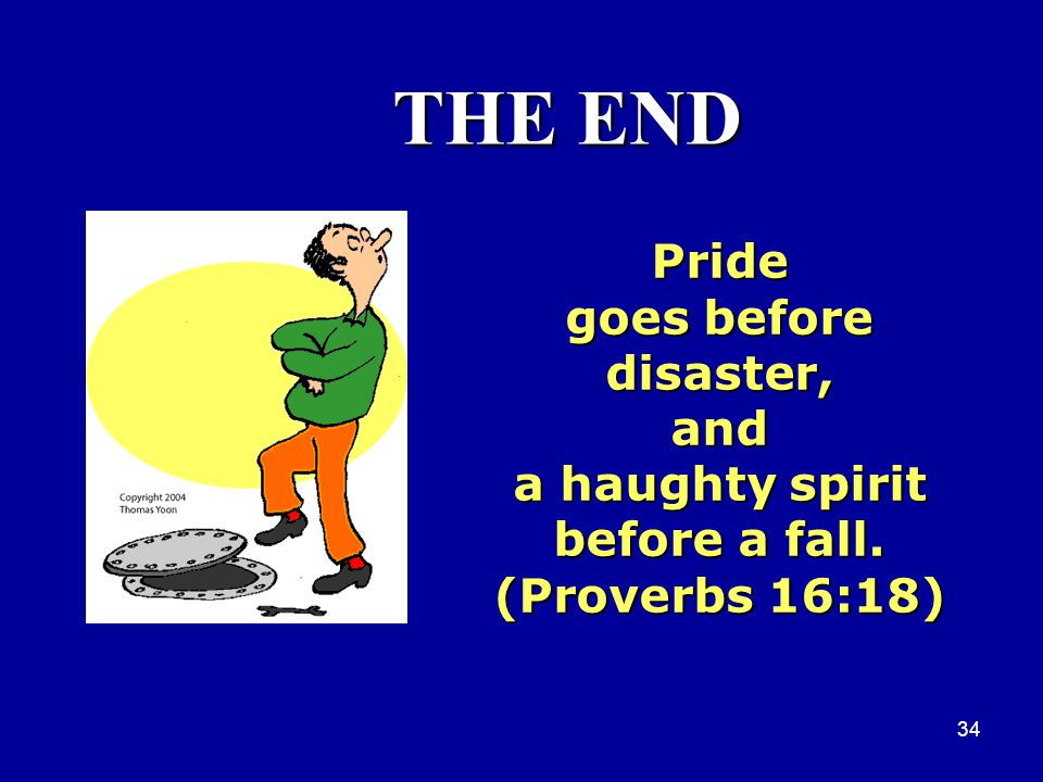 THE END Pride goes before disaster, and a haughty spirit
