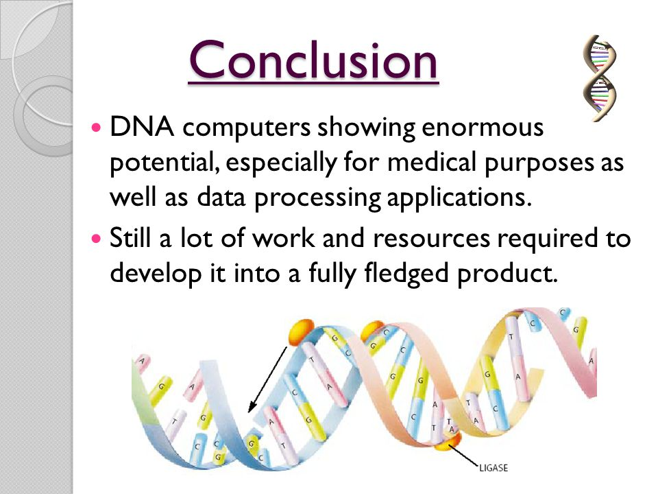 Conclusion DNA computers showing enormous potential, especially for medical purposes as well as data processing applications.