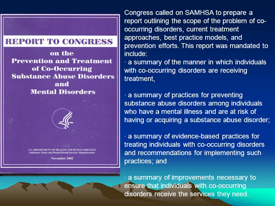 Congress called on SAMHSA to prepare a report outlining the scope of the problem of co-occurring disorders, current treatment approaches, best practice models, and prevention efforts. This report was mandated to include: