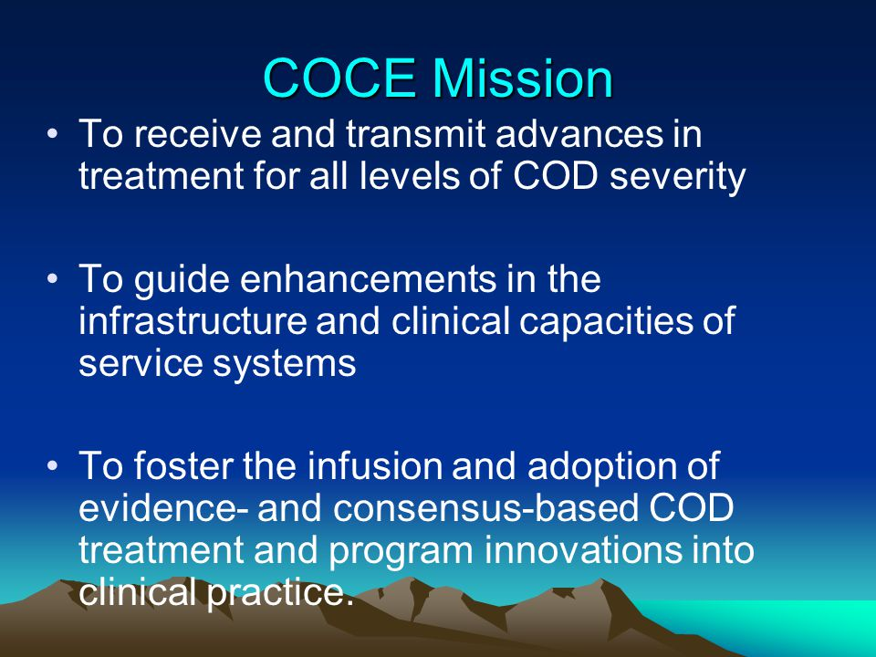 COCE Mission To receive and transmit advances in treatment for all levels of COD severity.