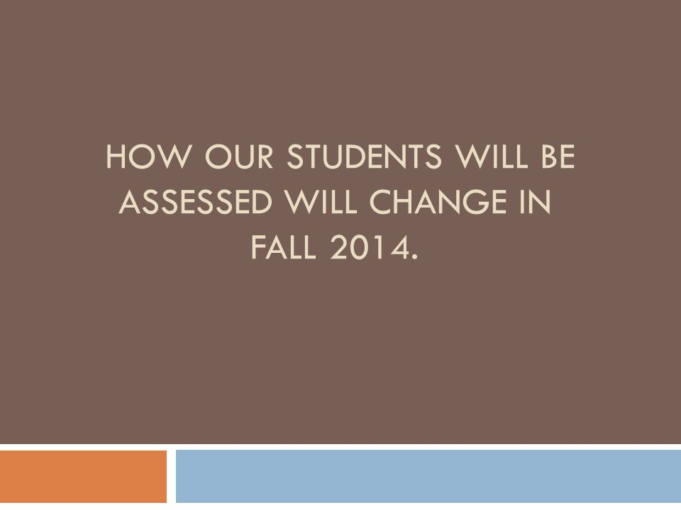 How our students will be assessed will change in Fall 2014.