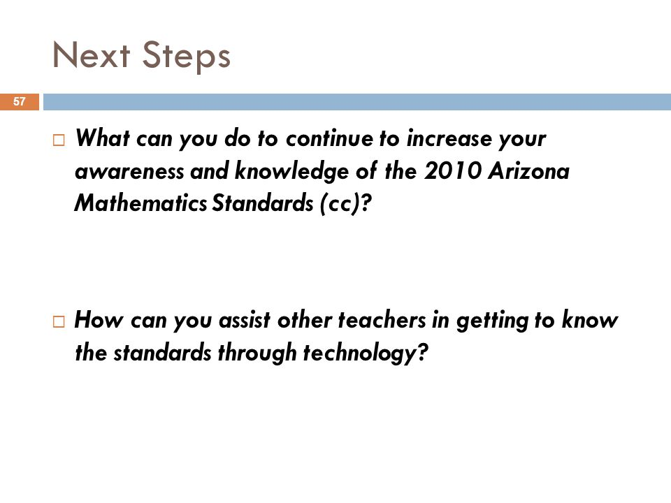 Next Steps What can you do to continue to increase your awareness and knowledge of the 2010 Arizona Mathematics Standards (cc)