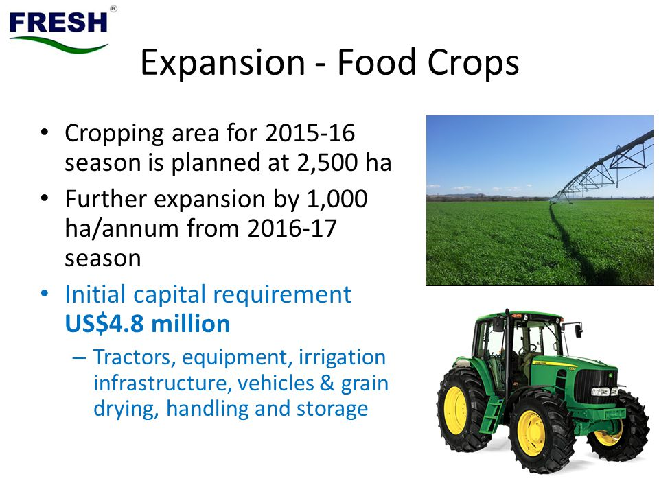 Expansion - Food Crops Cropping area for 2015-16 season is planned at 2,500 ha. Further expansion by 1,000 ha/annum from 2016-17 season.