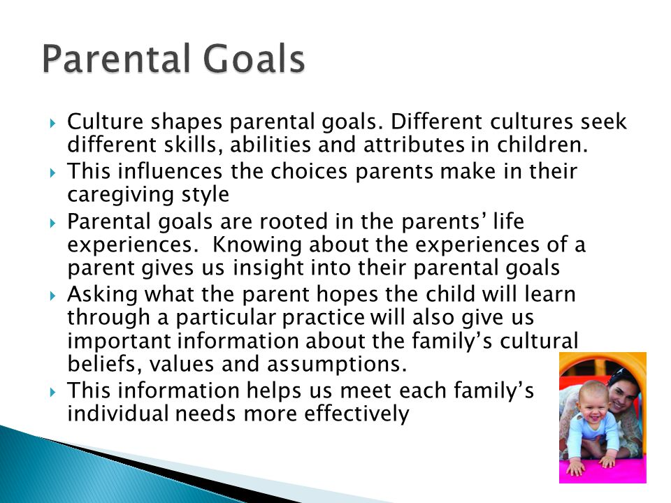 Parental Goals Culture shapes parental goals. Different cultures seek different skills, abilities and attributes in children.
