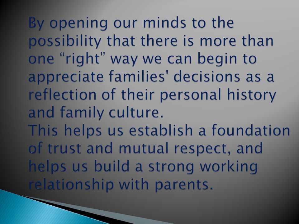 By opening our minds to the possibility that there is more than one right way we can begin to appreciate families decisions as a reflection of their personal history and family culture.