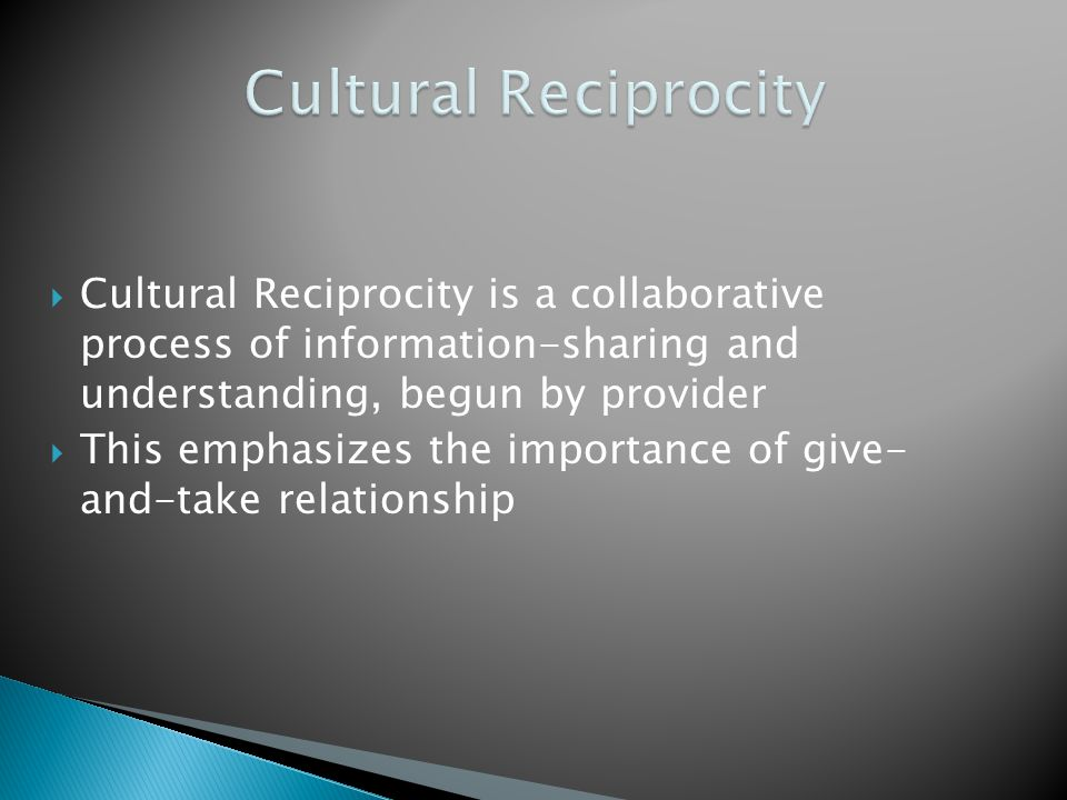 Cultural Reciprocity Cultural Reciprocity is a collaborative process of information-sharing and understanding, begun by provider.