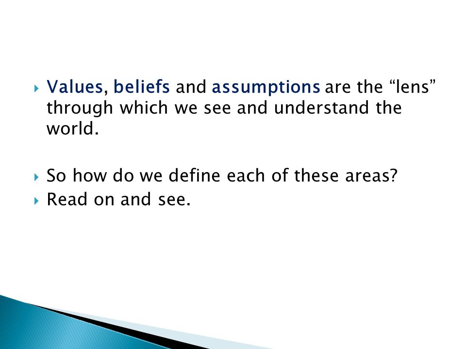 Values, beliefs and assumptions are the lens through which we see and understand the world.