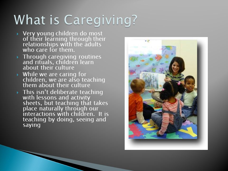 What is Caregiving Very young children do most of their learning through their relationships with the adults who care for them.
