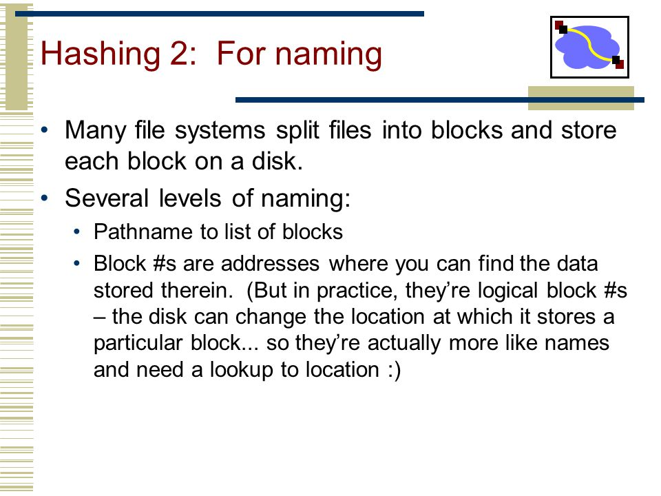 Hashing 2: For naming Many file systems split files into blocks and store each block on a disk. Several levels of naming: