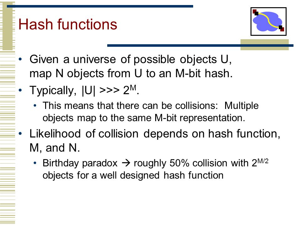 Hash functions Given a universe of possible objects U, map N objects from U to an M-bit hash. Typically, |U| >>> 2M.