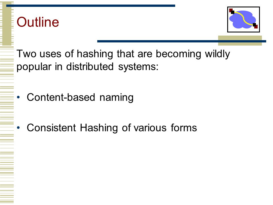 Outline Two uses of hashing that are becoming wildly popular in distributed systems: Content-based naming.