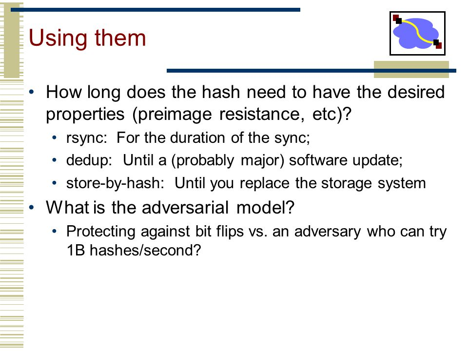 Using them How long does the hash need to have the desired properties (preimage resistance, etc) rsync: For the duration of the sync;
