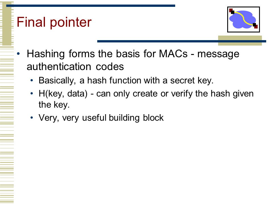 Final pointer Hashing forms the basis for MACs - message authentication codes. Basically, a hash function with a secret key.
