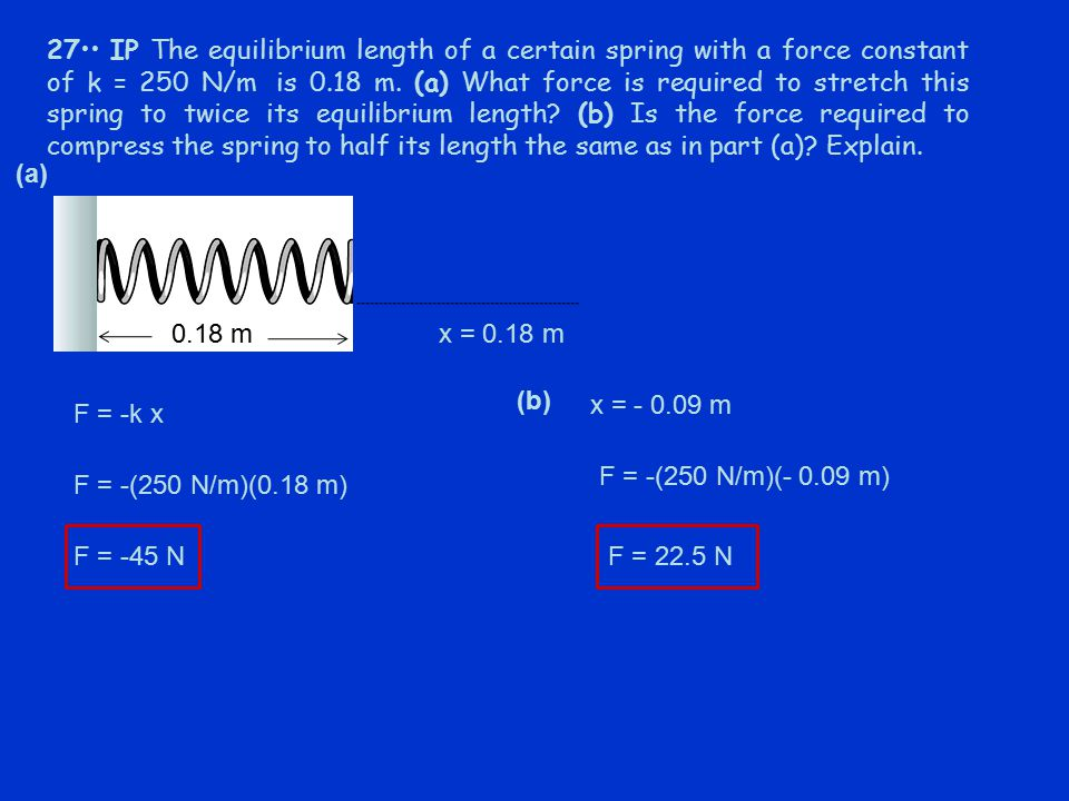 27•• IP The equilibrium length of a certain spring with a force constant of k = 250 N/m is 0.18 m. (a) What force is required to stretch this spring to twice its equilibrium length (b) Is the force required to compress the spring to half its length the same as in part (a) Explain.