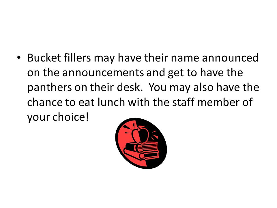 Bucket fillers may have their name announced on the announcements and get to have the panthers on their desk.