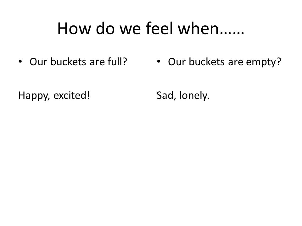 How do we feel when…… Our buckets are full Happy, excited!
