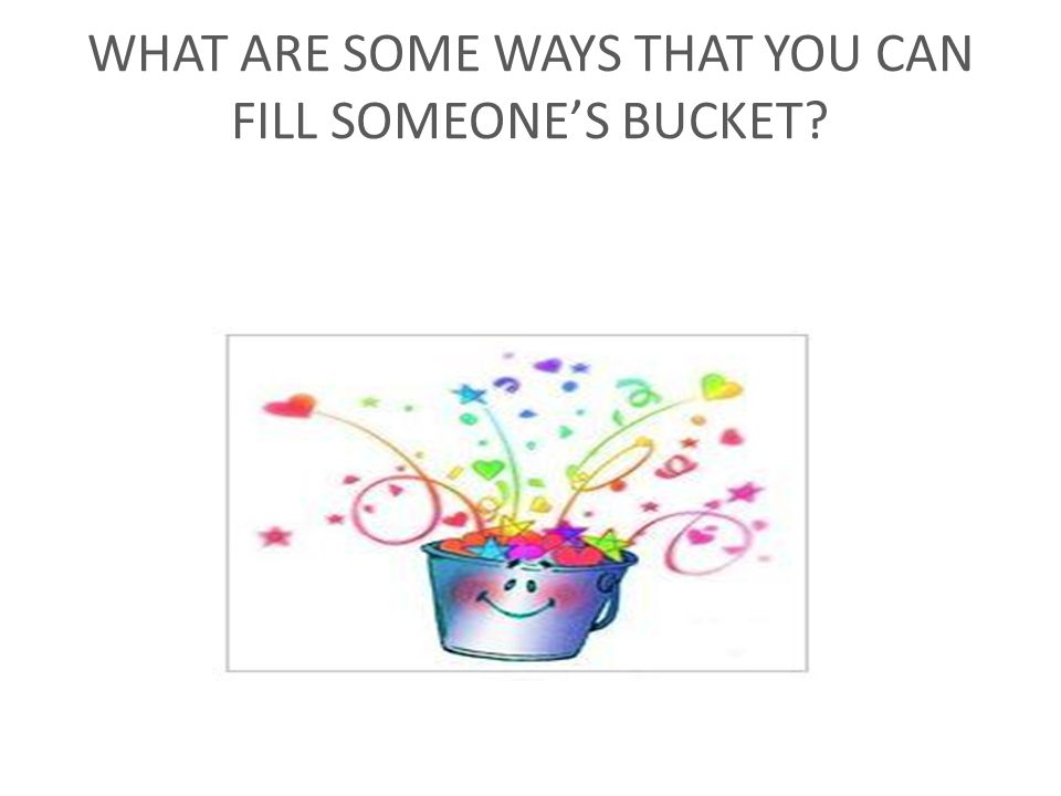 WHAT ARE SOME WAYS THAT YOU CAN FILL SOMEONE'S BUCKET