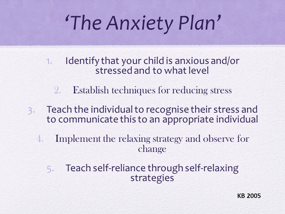 'The Anxiety Plan' Identify that your child is anxious and/or stressed and to what level. Establish techniques for reducing stress.
