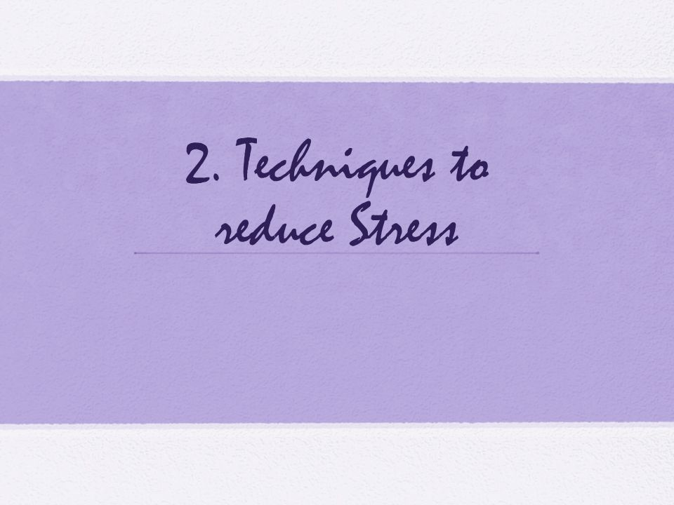 2. Techniques to reduce Stress