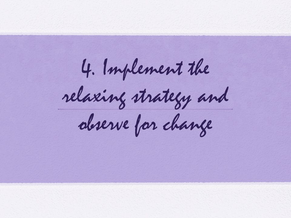 4. Implement the relaxing strategy and observe for change