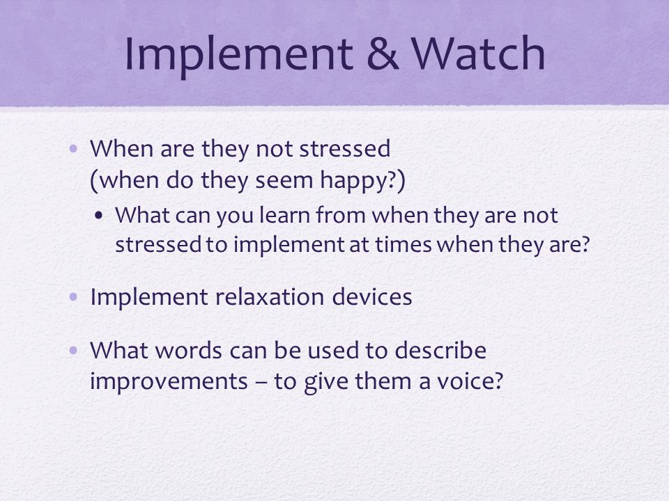 Implement & Watch When are they not stressed (when do they seem happy )