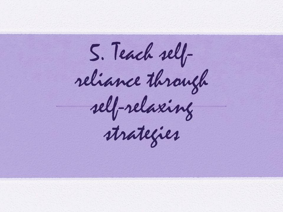 5. Teach self-reliance through self-relaxing strategies