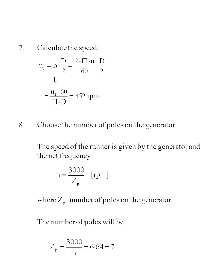 Calculate the speed: Choose the number of poles on the generator: The speed of the runner is given by the generator and the net frequency: