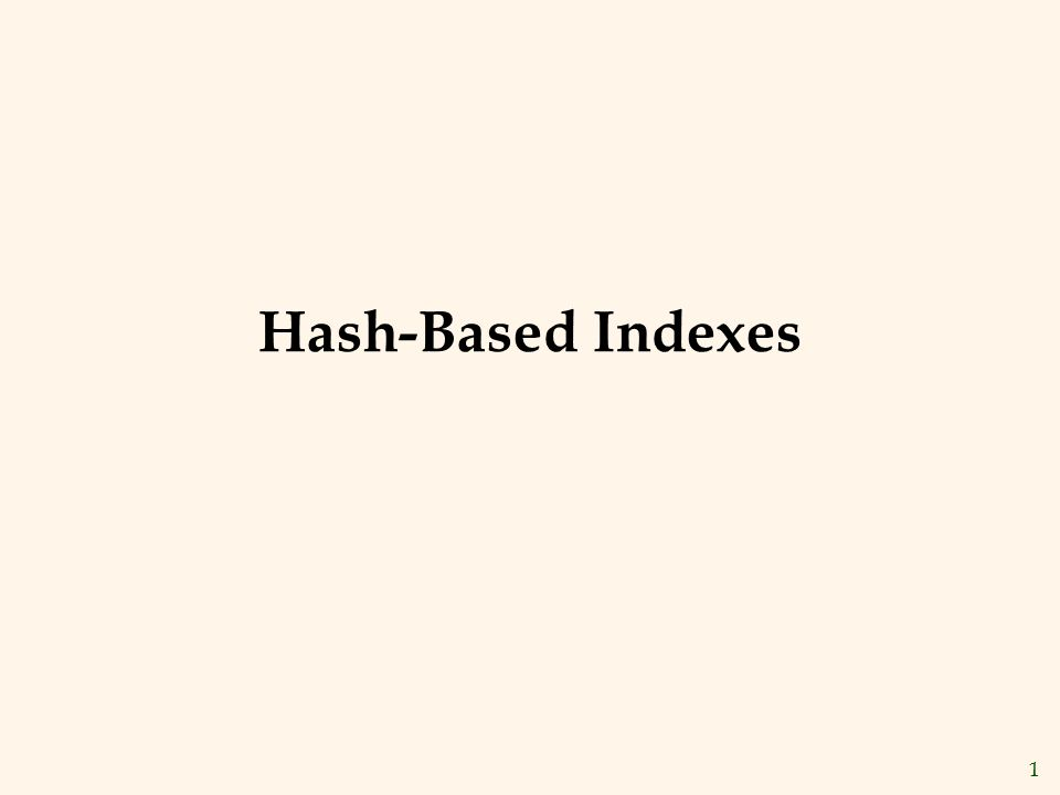 Hash-Based Indexes The slides for this text are organized into chapters. This lecture covers Chapter 10.