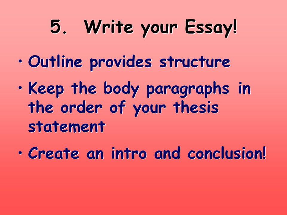 5. Write your Essay! Outline provides structure