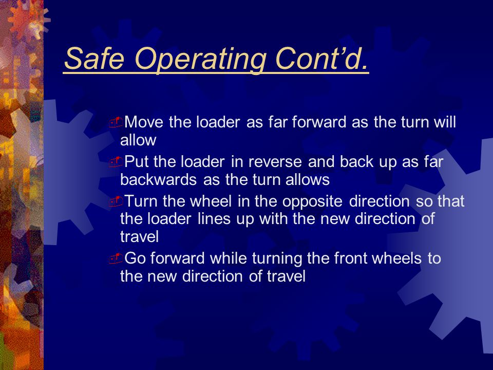 Safe Operating Cont'd. Move the loader as far forward as the turn will allow.