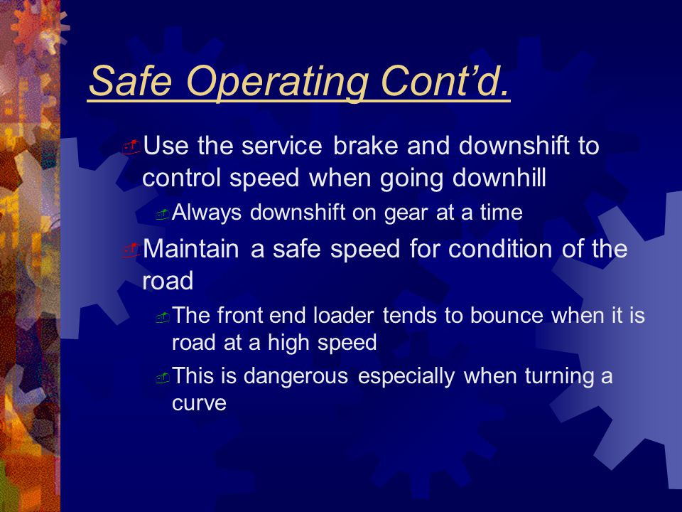 Safe Operating Cont'd. Use the service brake and downshift to control speed when going downhill. Always downshift on gear at a time.