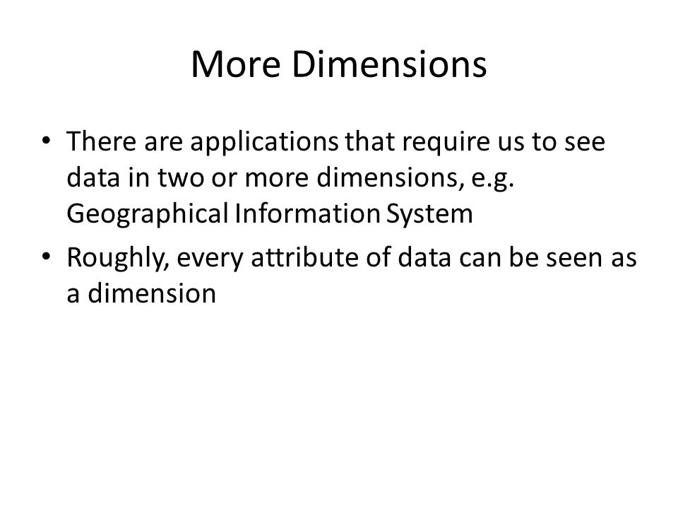 More Dimensions There are applications that require us to see data in two or more dimensions, e.g. Geographical Information System.