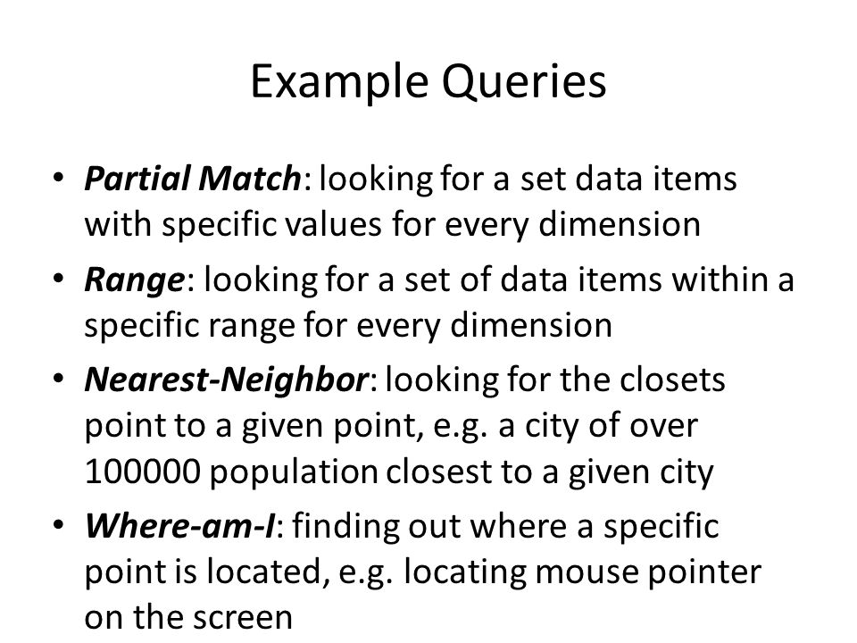 Example Queries Partial Match: looking for a set data items with specific values for every dimension.
