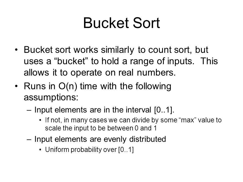 Bucket Sort Bucket sort works similarly to count sort, but uses a bucket to hold a range of inputs. This allows it to operate on real numbers.