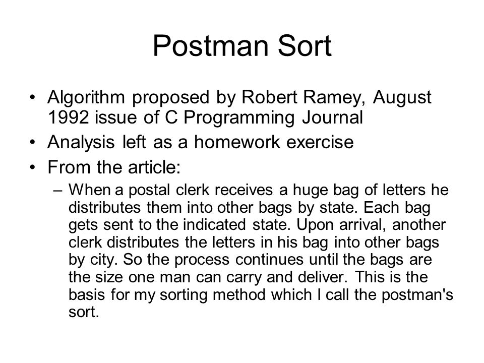 Postman Sort Algorithm proposed by Robert Ramey, August 1992 issue of C Programming Journal. Analysis left as a homework exercise.